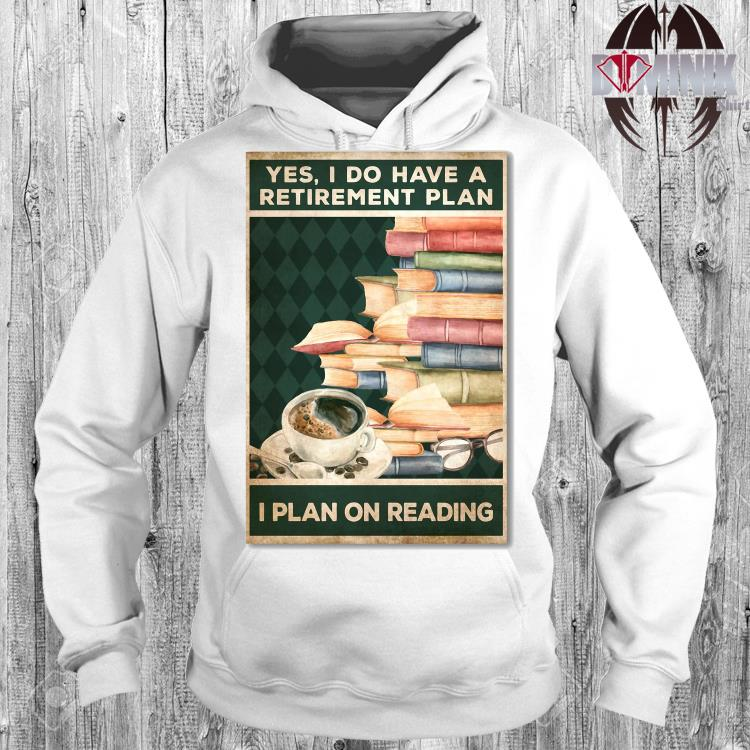 Yes I Do Have A Retirement Plan I Plan On Reading Shirt hoodie