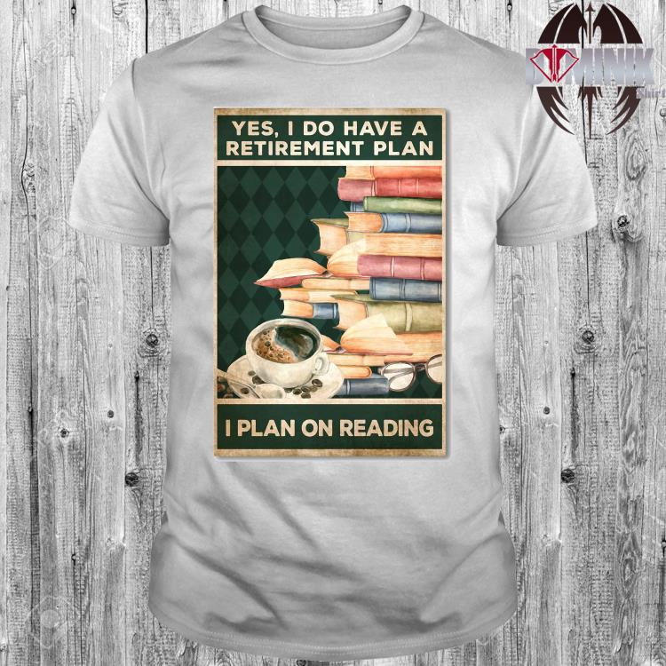 Yes I Do Have A Retirement Plan I Plan On Reading Shirt