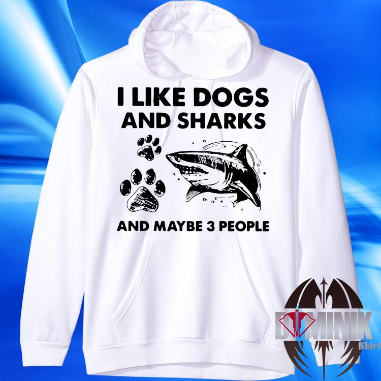 I Like Dogs And Sharks And Maybe 3 People Shirt hoodie
