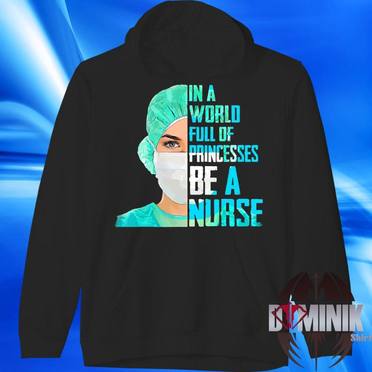 In A World Full Of Princesses Be A Nurse Shirt hoodie